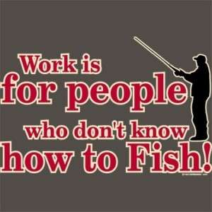 WORK IS FOR PEOPLE WHO DONT FUNNY FISHING T SHIRT S 3X
