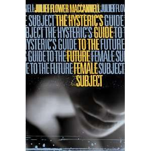 The Hysterics Guide to the Future Female Subject Juliet Flower