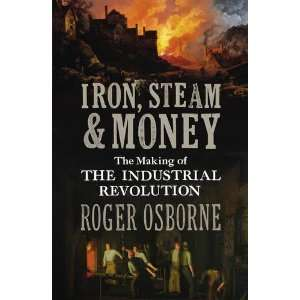 Iron, Steam & Money The Making of the Industrial Revolution