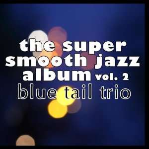 The Super Smooth Jazz Album 2 Blue Tail Trio Music