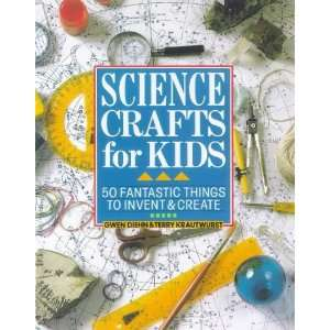 Science Crafts for Kids 50 Fantastic Things to Invent